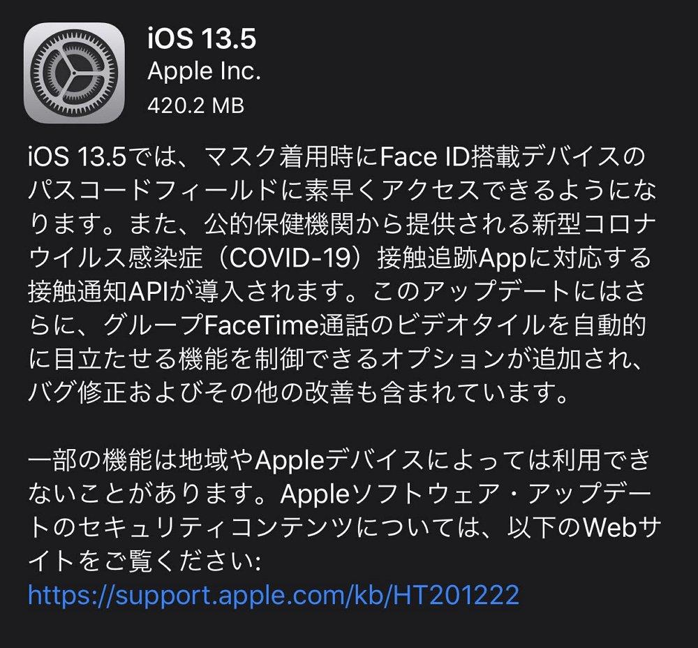 iOS 13.5 / iPadOS 13.5が配信開始。マスク着用時のFace IDの挙動改善と新型コロナ接触追跡に関するAPIの追加など。脆弱性も修正されているので早めに適用を。